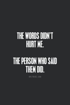 Usually it's the person that hurts us the most that said they wouldn't ...
