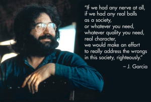 Jerry Garcia: 'balls...right the wrongs'. (right on Jerr!)