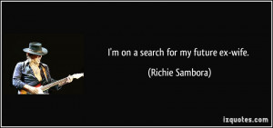 on a search for my future ex-wife. - Richie Sambora