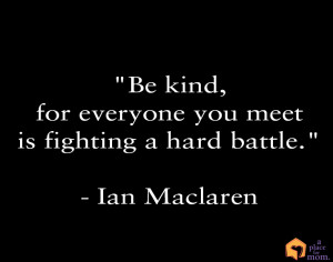 Remember, everyone is fighting a battle. Always be kind!