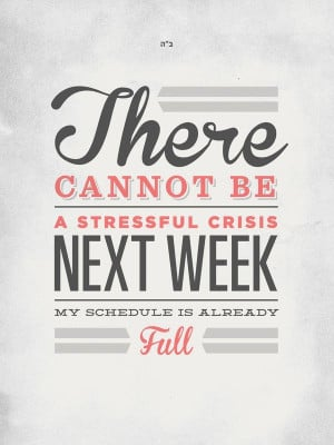 There cannot be a stressful crisis next week; my schedule is already ...