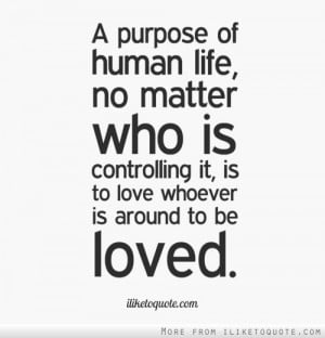 purpose of human life, no matter who is controlling it, is to love ...