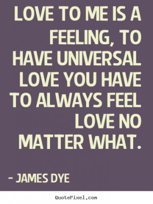 Dye picture quotes - Love to me is a feeling, to have universal love ...