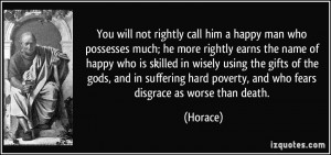 You will not rightly call him a happy man who possesses much; he more ...