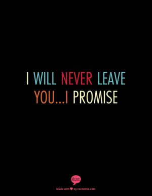 will never leave you...I promise..I made a promise..I'm yours ...