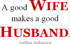 Wife quote: A good wife makes a good husband. - Author unknown