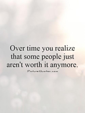 Over time you realize that some people just aren't worth it anymore.