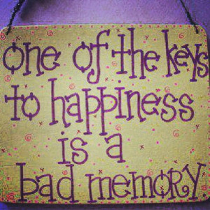 One Of The Keys to Happiness Is a Bad Memory ~ Happiness Quote