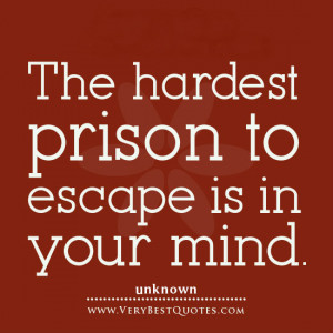 The hardest prison to escape is in your mind.