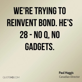 Paul Haggis - We're trying to reinvent Bond. He's 28 - no Q, no ...