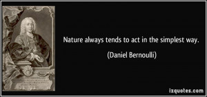 Nature always tends to act in the simplest way. - Daniel Bernoulli