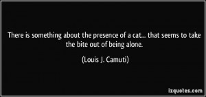... ... that seems to take the bite out of being alone. - Louis J. Camuti