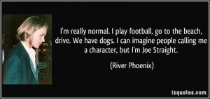 ... people calling me a character, but I'm Joe Straight. - River Phoenix