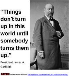... turns them up. - President James A. Garfield. > > > Click image! More