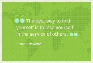 """... is to lose yourself in the service of others. """" ~ Mahatma Gandhi"""