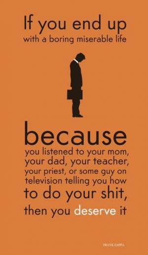 If you end up with a boring miserable life. because you listened to ...