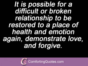 It is possible for a difficult or broken relationship to be restored ...