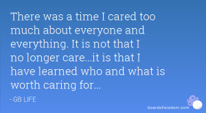 there was a time i cared too much about everyone and everything it is ...