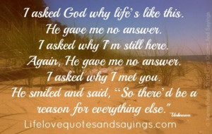 asked God why life's like this. He gave me no answer. I asked why ...