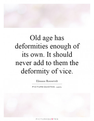 Old age has deformities enough of its own It should never add to them