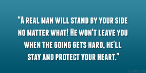 real man will stand by your side no matter what! He won't leave ...