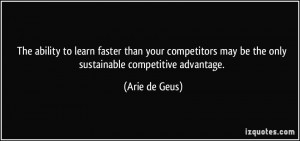 ... may be the only sustainable competitive advantage. - Arie de Geus