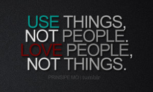 Use things, not people. Love people, not things.