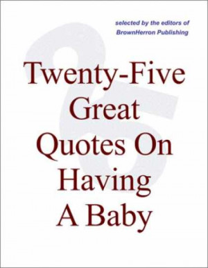 ... -Five Great Quotes On Having A Baby -- The Pleasures Of Parenting