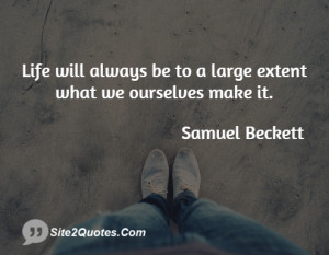 Life will always be to a large extent what we ourselves make it.