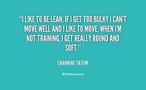 like to be lean If I get too bulky I can 39 t Quote by Channing Tatum