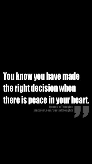 ... you have made the right decision when there is peace in your heart