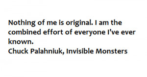 Chuck Palahniuk, Nothing of me is original. I am the combined effort ...