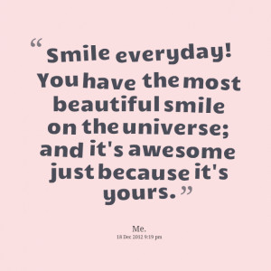 Quotes Picture: smile everyday! you have the most beautiful smile on ...