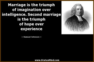 ... intelligence. Second marriage is the triumph of hope over experience