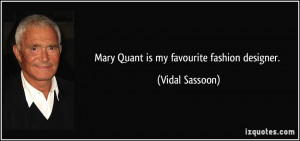 Mary Quant is my favourite fashion designer. - Vidal Sassoon