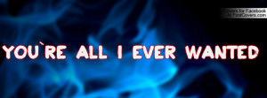 You`re All I Ever Wanted Profile Facebook Covers