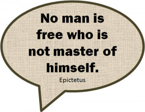 "No man is free who is not master of himself."" ~ Epictetus"
