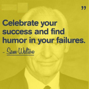 Celebrate your success and find humor in your failures.