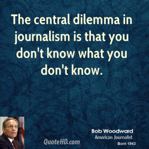 The central dilemma in journalism is that you don't know what you don ...