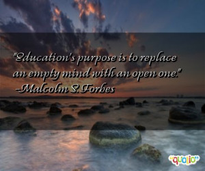 Education's purpose is to replace an empty mind with an open one ...
