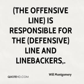 The offensive line) is responsible for the (defensive) line and ...