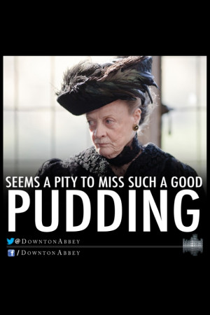 Love this Violet quote (Downton Abbey).