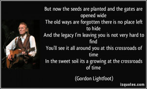 now the seeds are planted and the gates are opened wide The old ways ...
