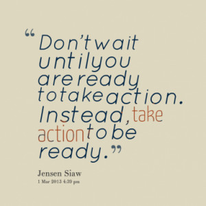 ... until you are ready to take action. Instead, take action to be ready