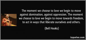 The moment we choose to love we begin to move against domination ...