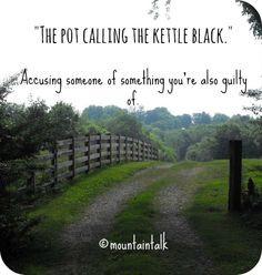 Pot calling the kettle black More