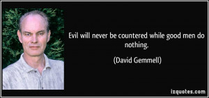 ... will never be countered while good men do nothing. - David Gemmell