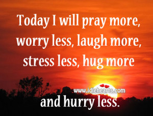 Laugh More Stress Less, Hug, Laugh, Pray, Stress, Today, Will, Worry