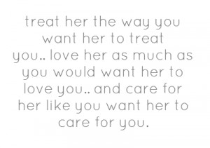 treat her the way you want her to treat you..love