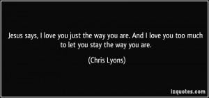 Jesus says, I love you just the way you are. And I love you too much
